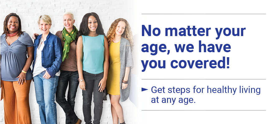No matter your age, we have you covered! Get steps for healthy living at any age.