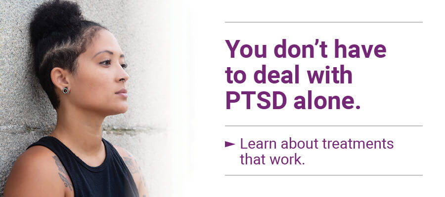 You don't have to deal with PTSD alone. Learn about treatments that work.